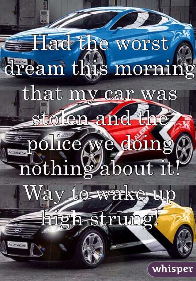 Had the worst dream this morning that my car was stolen and the police we doing nothing about it! Way to wake up high strung!