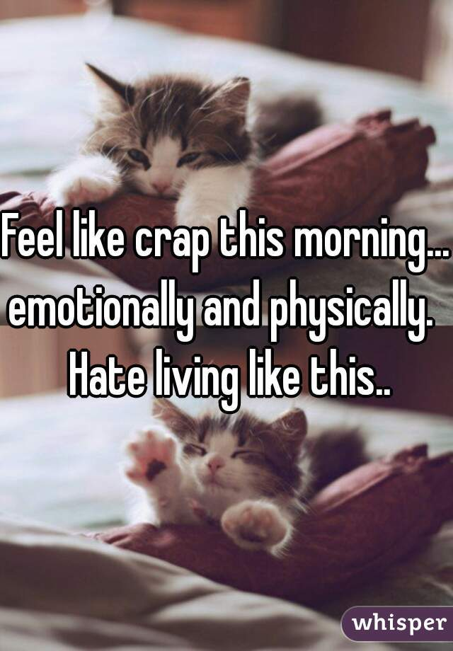 Feel like crap this morning... emotionally and physically.  Hate living like this..