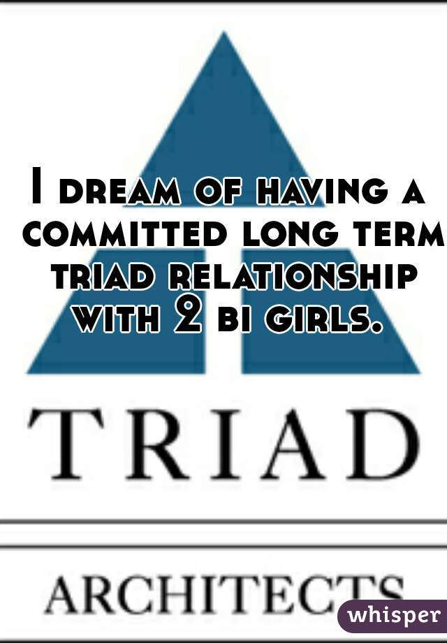 I dream of having a committed long term triad relationship with 2 bi girls.