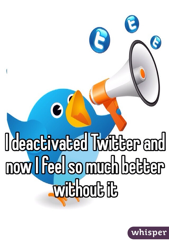 I deactivated Twitter and now I feel so much better without it