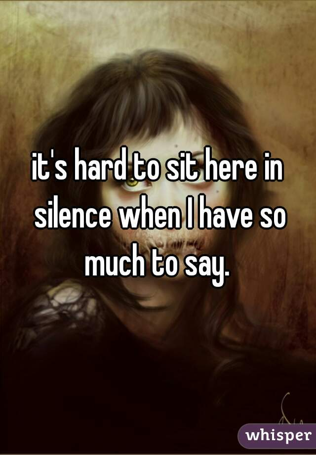 it's hard to sit here in silence when I have so much to say.