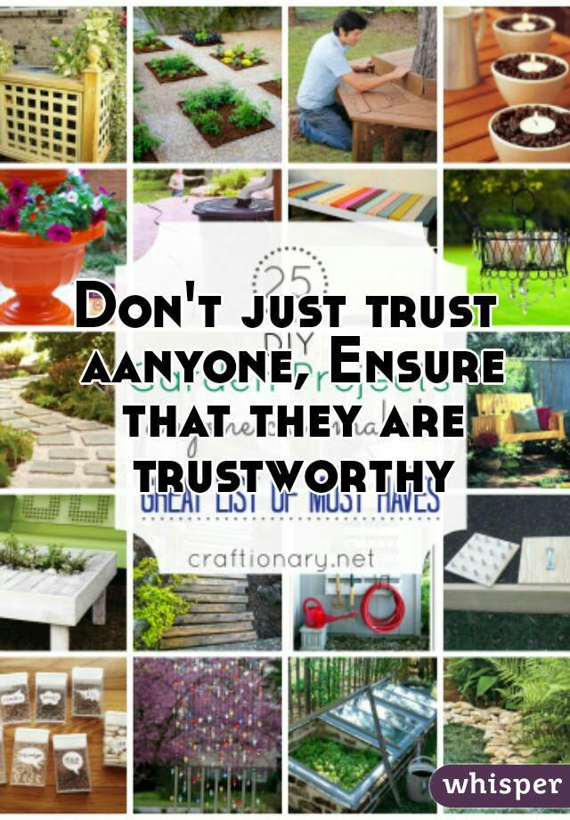 Don't just trust aanyone, Ensure that they are trustworthy