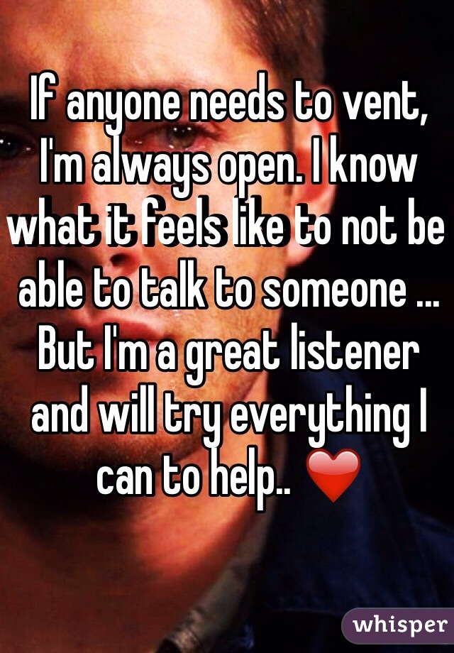 If anyone needs to vent, I'm always open. I know what it feels like to not be able to talk to someone ... But I'm a great listener and will try everything I can to help.. ❤️