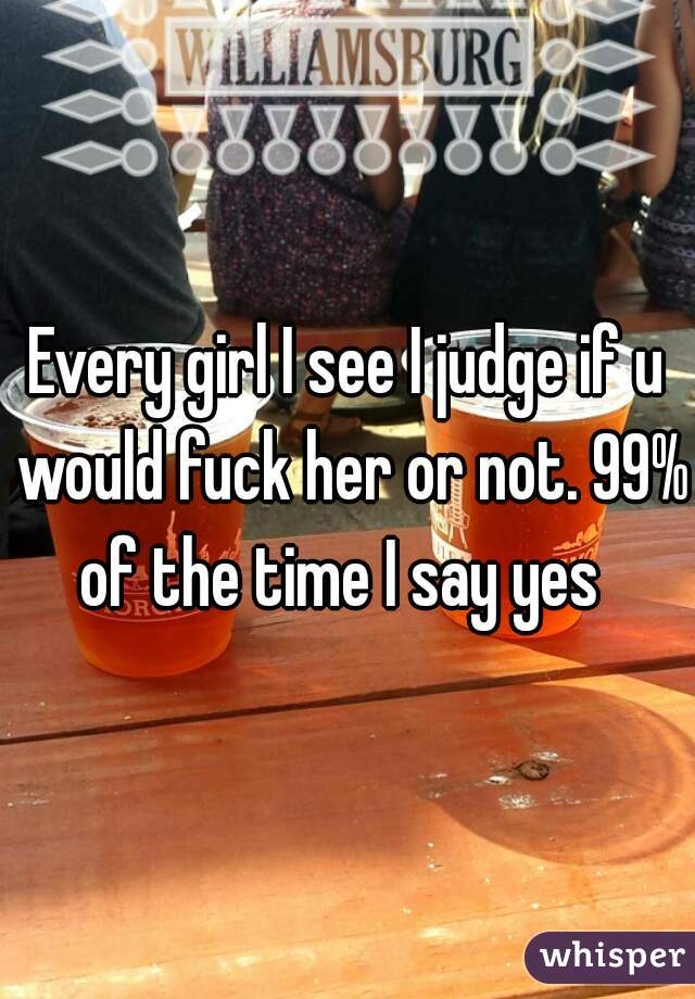 Every girl I see I judge if u would fuck her or not. 99% of the time I say yes