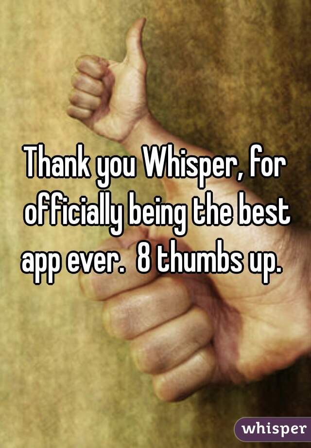Thank you Whisper, for officially being the best app ever.  8 thumbs up.