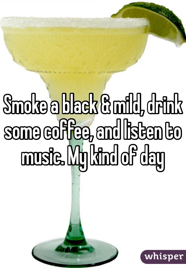 Smoke a black & mild, drink some coffee, and listen to music. My kind of day