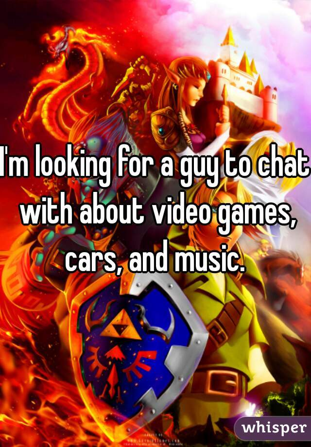 I'm looking for a guy to chat with about video games, cars, and music.