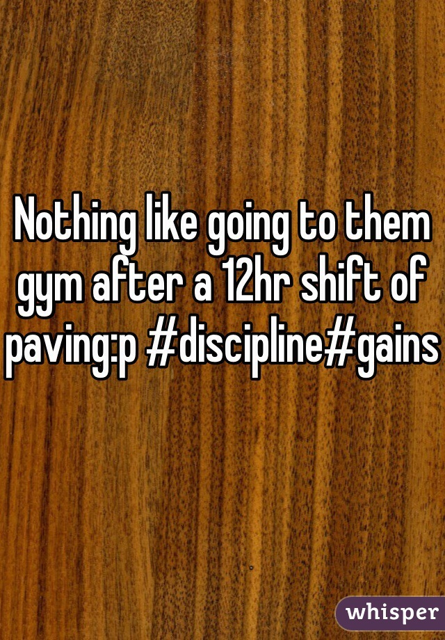 Nothing like going to them gym after a 12hr shift of paving:p #discipline#gains