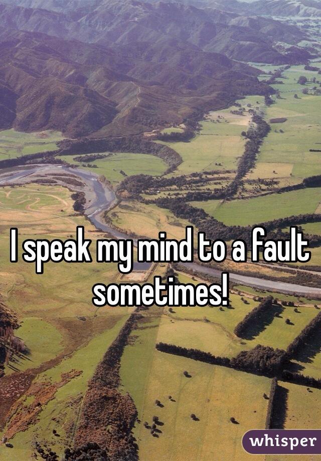 I speak my mind to a fault sometimes!
