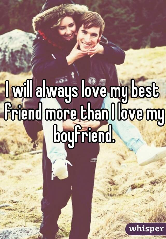 I will always love my best friend more than I love my boyfriend.