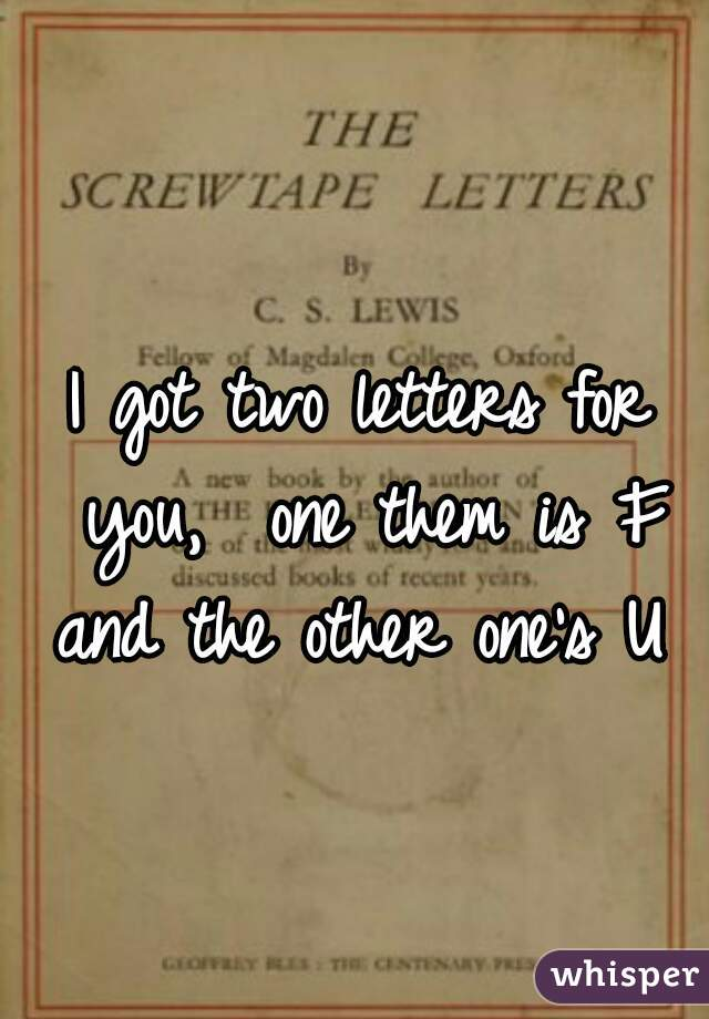 I got two letters for you,  one them is F and the other one's U