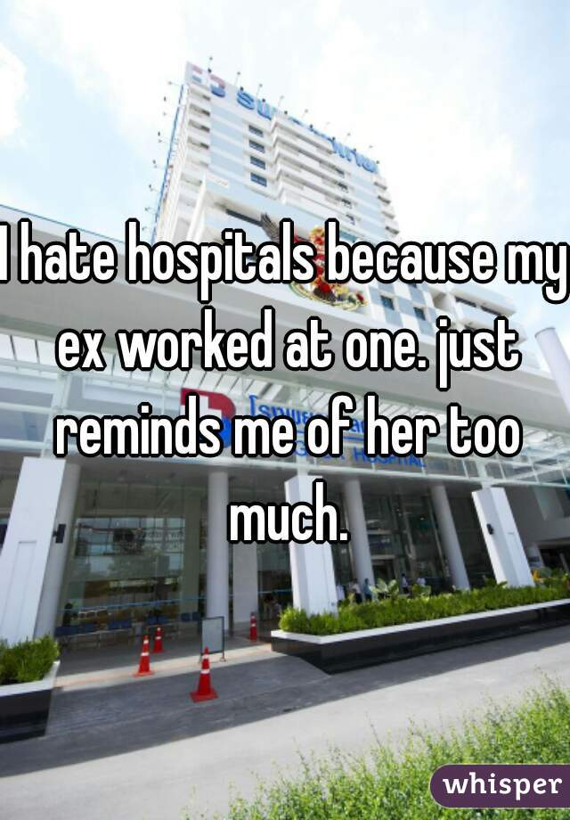 I hate hospitals because my ex worked at one. just reminds me of her too much.
