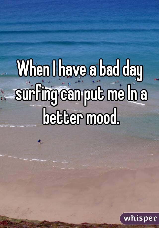 When I have a bad day surfing can put me In a better mood.