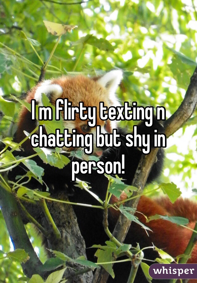 I m flirty texting n chatting but shy in person!