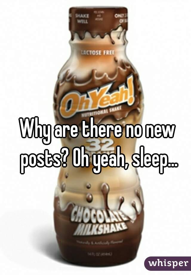Why are there no new posts? Oh yeah, sleep...