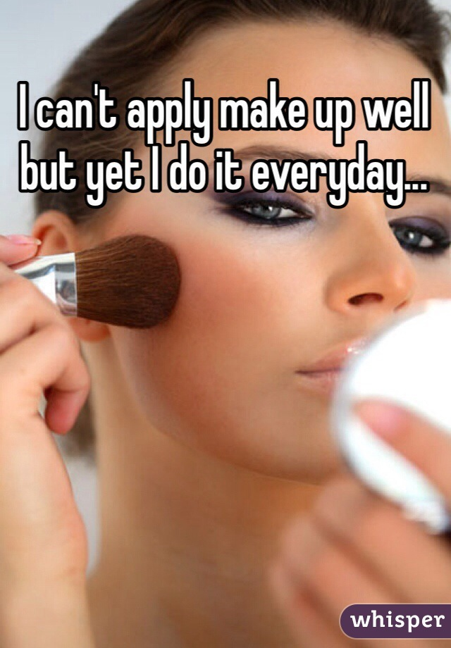 I can't apply make up well but yet I do it everyday...