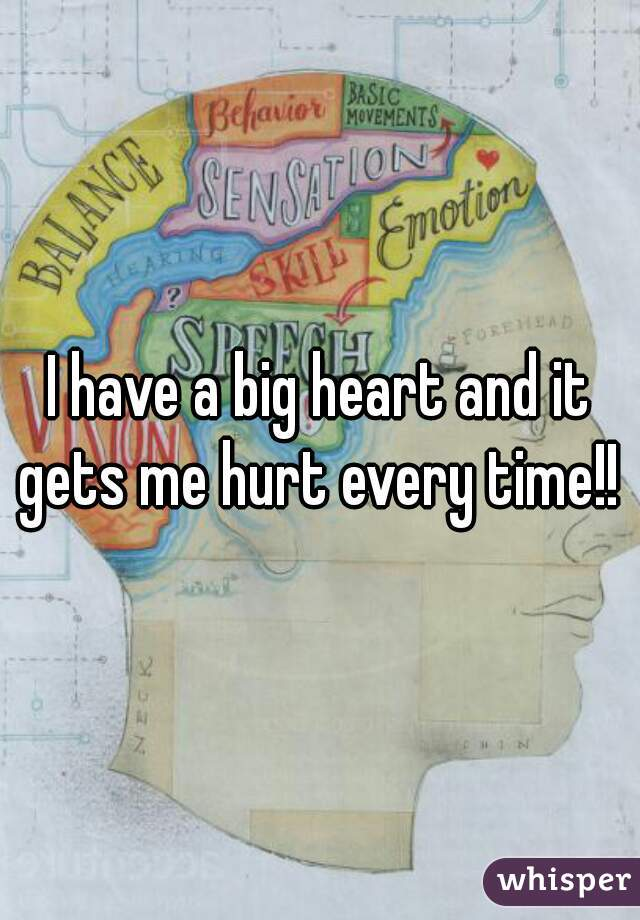 I have a big heart and it gets me hurt every time!!