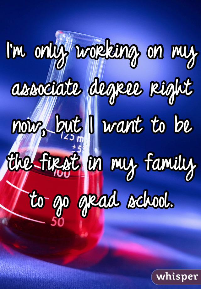 I'm only working on my associate degree right now, but I want to be the first in my family to go grad school.