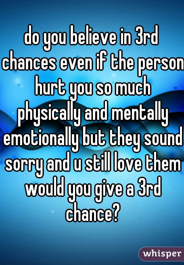 do you believe in 3rd chances even if the person hurt you so much physically and mentally emotionally but they sound sorry and u still love them would you give a 3rd chance?