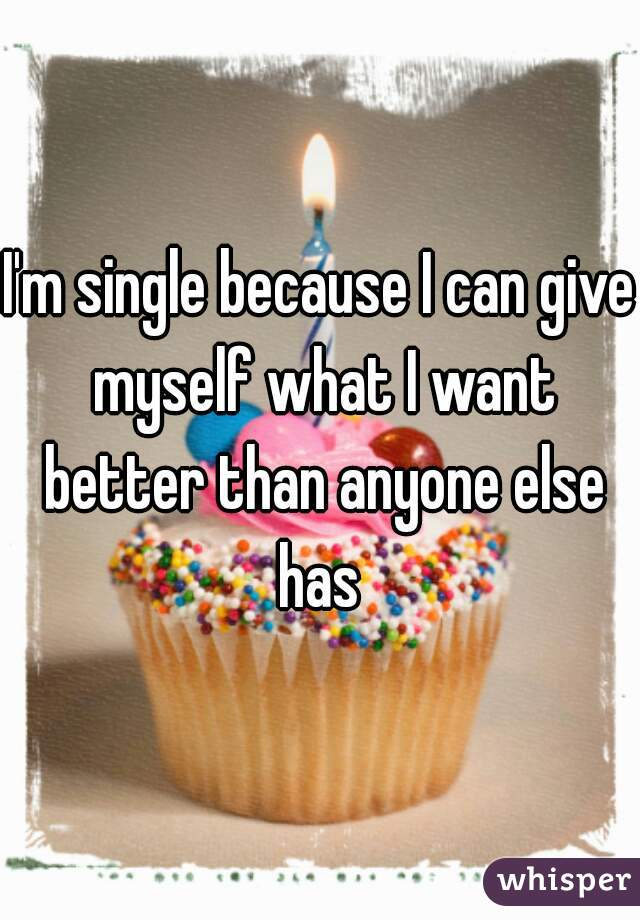 I'm single because I can give myself what I want better than anyone else has