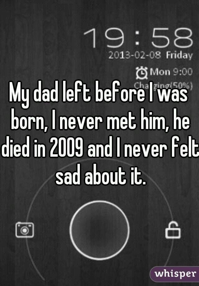 My dad left before I was born, I never met him, he died in 2009 and I never felt sad about it.