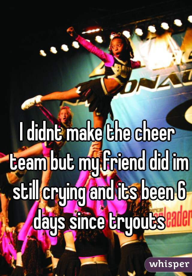 I didnt make the cheer team but my friend did im still crying and its been 6 days since tryouts