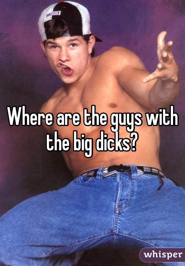Where are the guys with the big dicks?