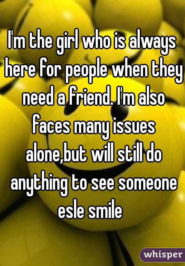 I'm the girl who is always here for people when they need a friend. I'm also faces many issues alone,but will still do anything to see someone esle smile