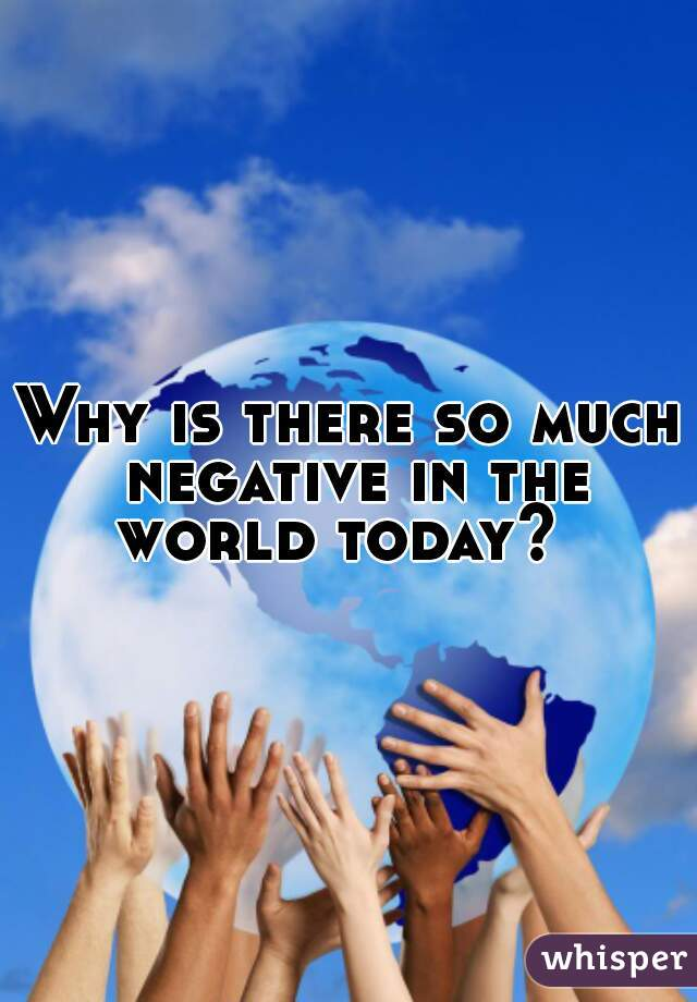 Why is there so much negative in the world today?