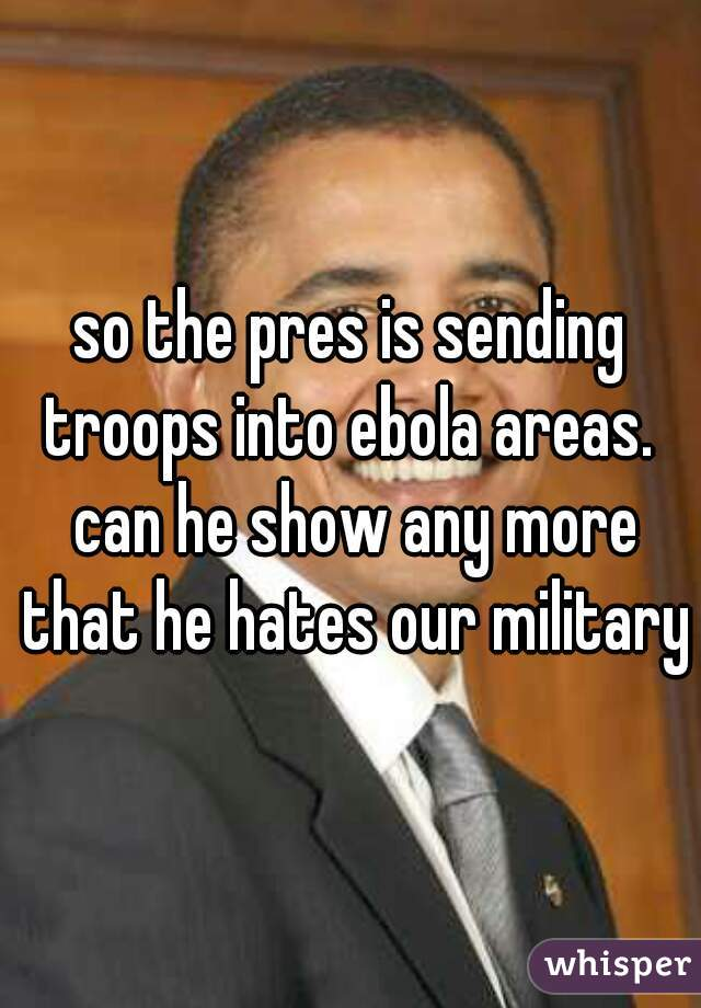 so the pres is sending troops into ebola areas.  can he show any more that he hates our military