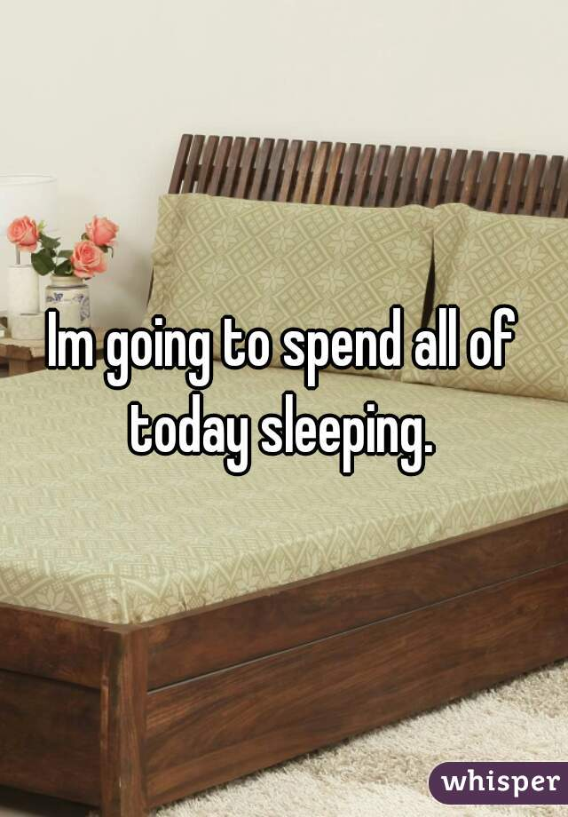 Im going to spend all of today sleeping.