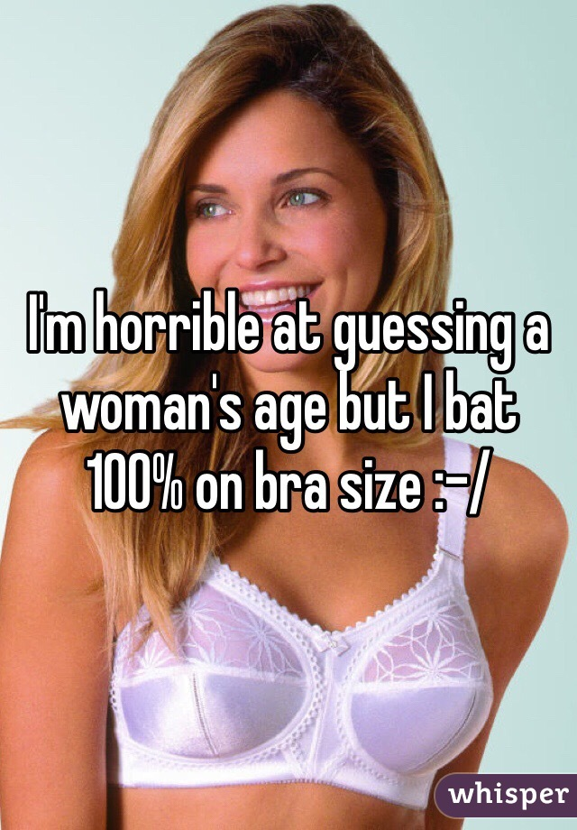 I'm horrible at guessing a woman's age but I bat 100% on bra size :-/