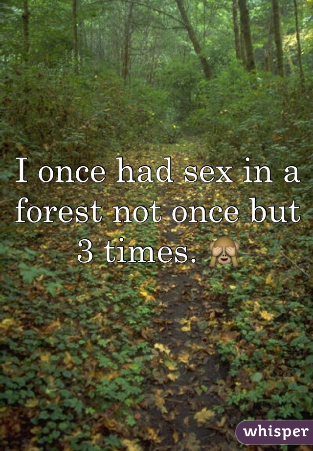 I once had sex in a forest not once but 3 times. 🙈