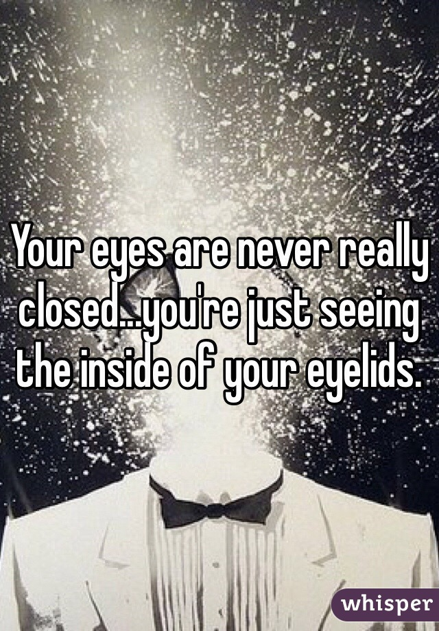 Your eyes are never really closed...you're just seeing the inside of your eyelids.