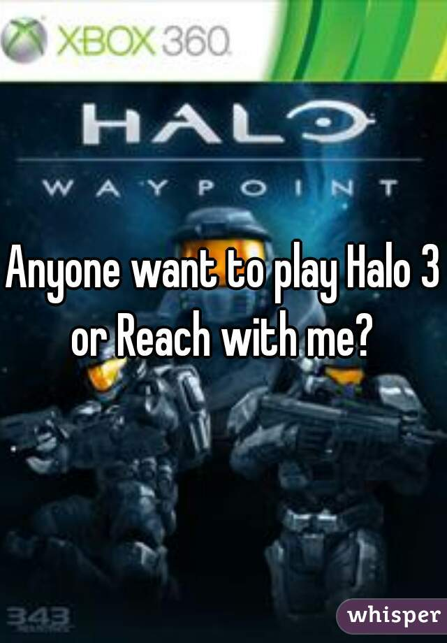 Anyone want to play Halo 3 or Reach with me?