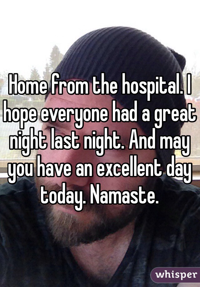 Home from the hospital. I hope everyone had a great night last night. And may you have an excellent day today. Namaste.