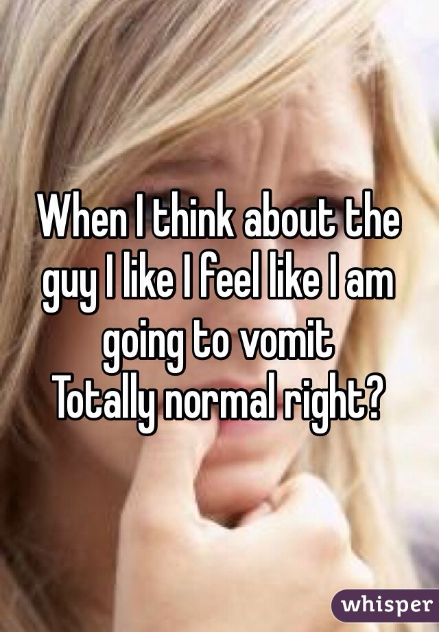 When I think about the guy I like I feel like I am going to vomit Totally normal right?