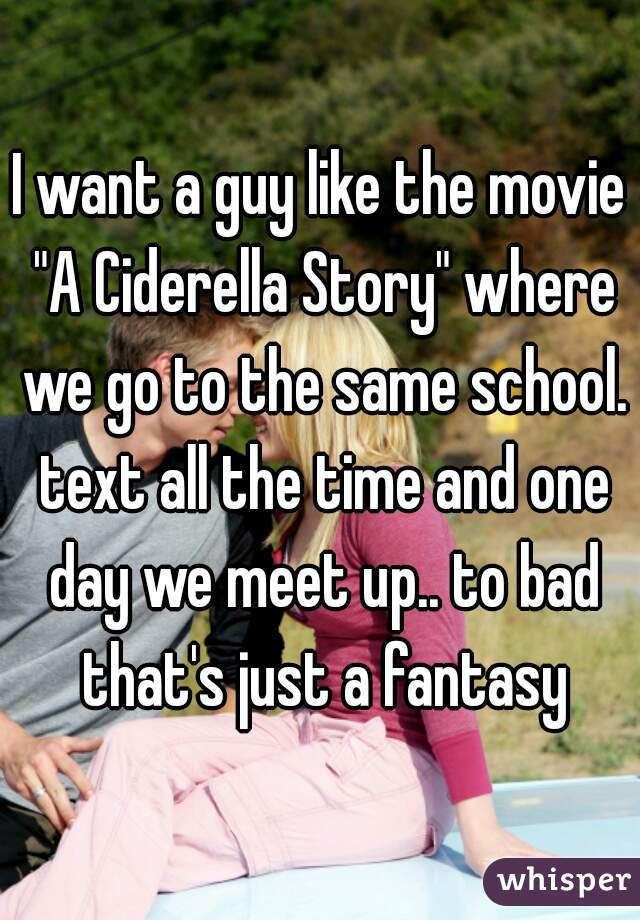 "I want a guy like the movie ""A Ciderella Story"" where we go to the same school. text all the time and one day we meet up.. to bad that's just a fantasy"