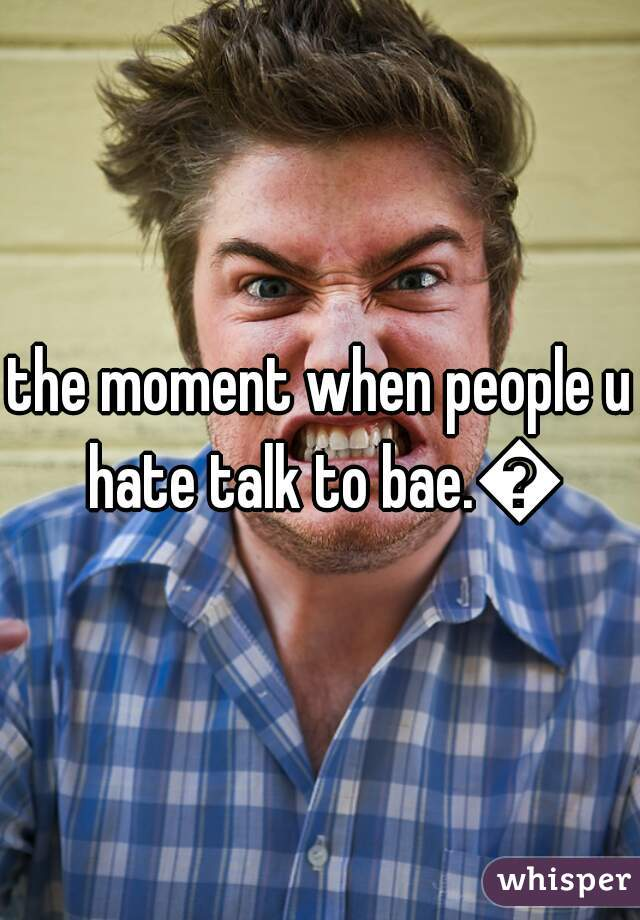the moment when people u hate talk to bae.😒