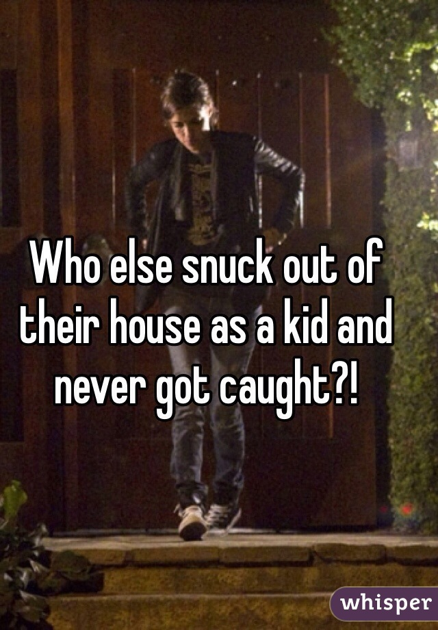 Who else snuck out of their house as a kid and never got caught?!
