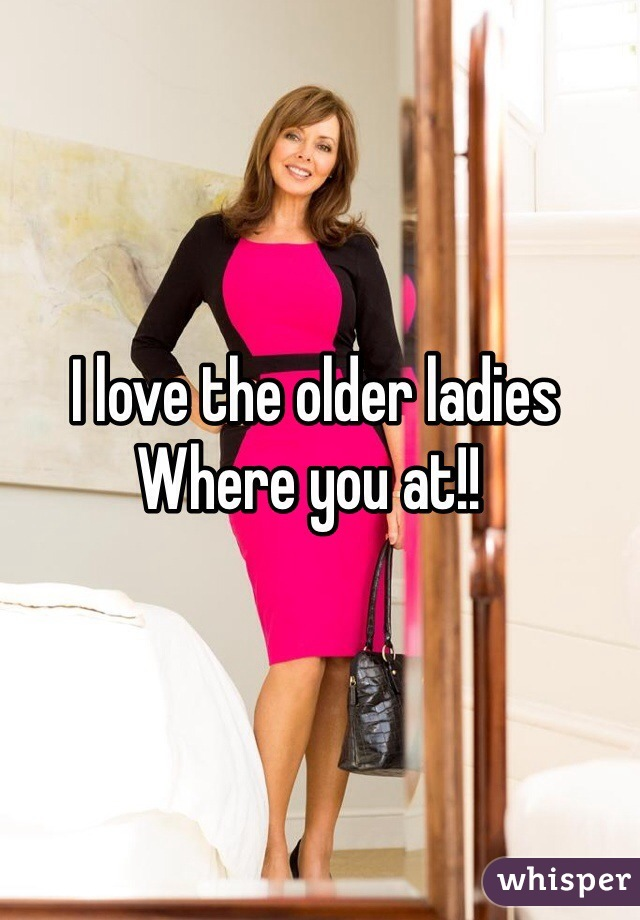 I love the older ladies Where you at!!