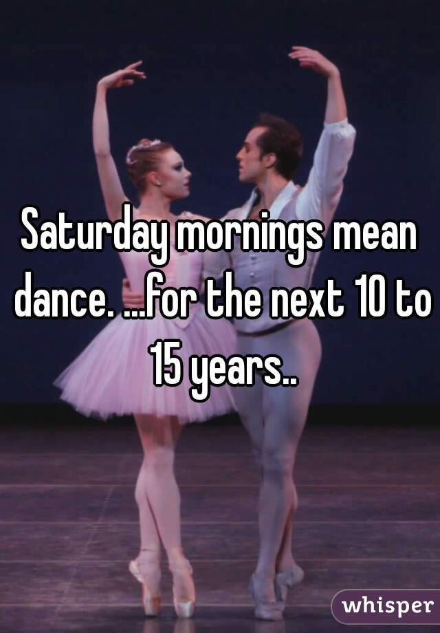 Saturday mornings mean dance. ...for the next 10 to 15 years..