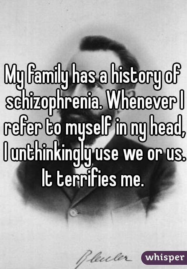 My family has a history of schizophrenia. Whenever I refer to myself in ny head, I unthinkingly use we or us. It terrifies me.