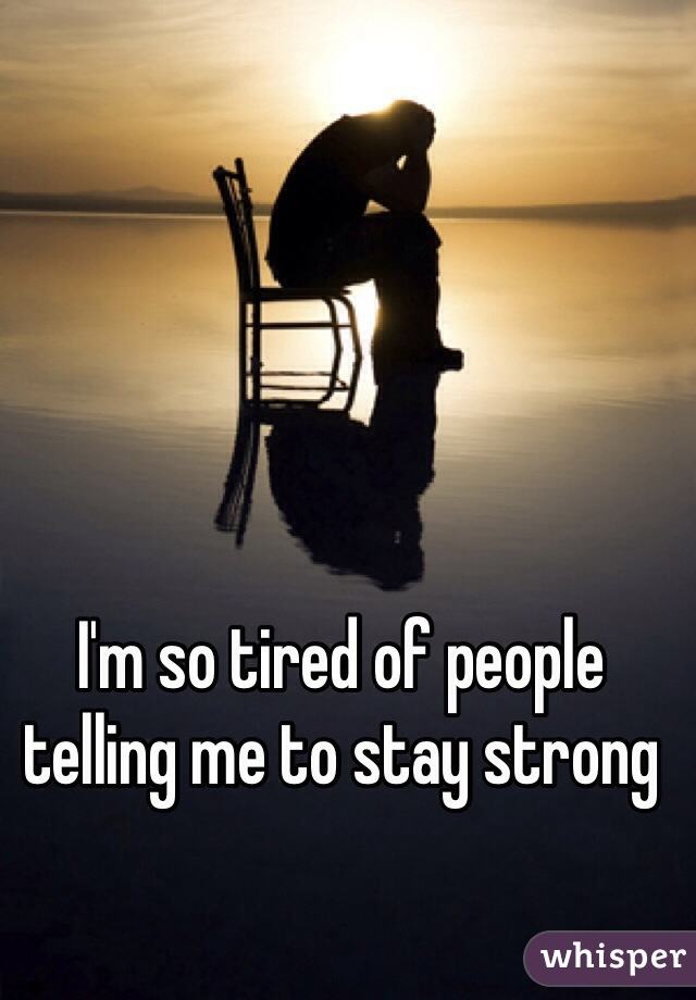 I'm so tired of people telling me to stay strong