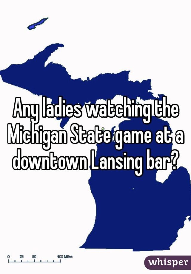 Any ladies watching the Michigan State game at a downtown Lansing bar?