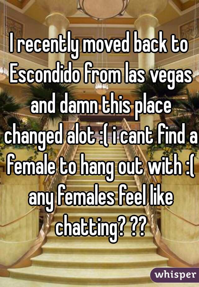 I recently moved back to Escondido from las vegas and damn this place changed alot :( i cant find a female to hang out with :( any females feel like chatting? ??