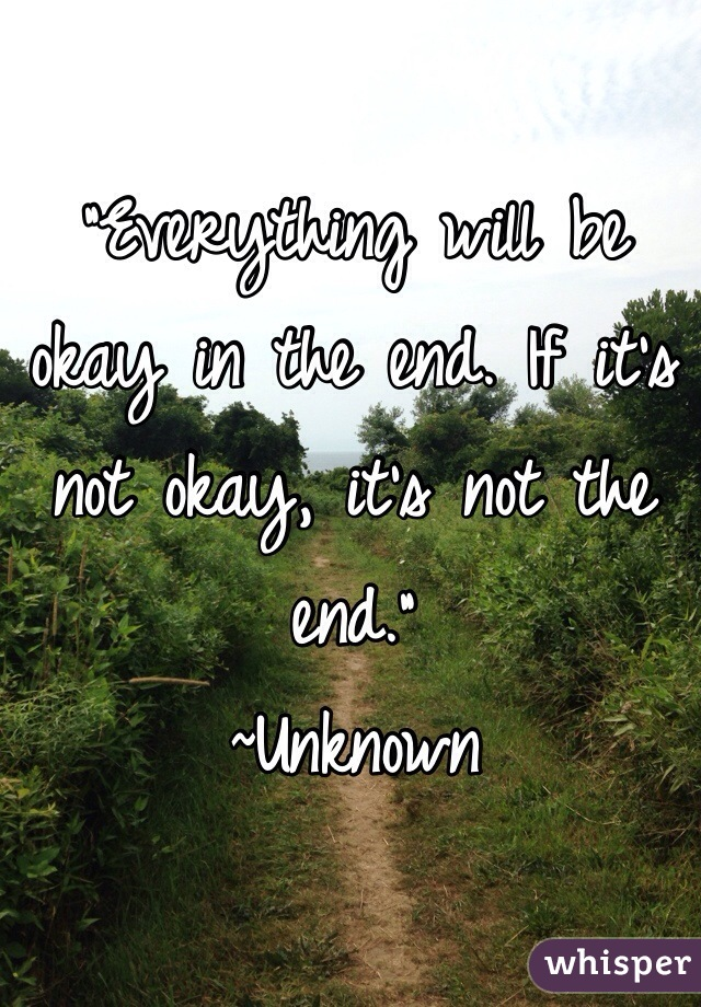 """""""Everything will be okay in the end. If it's not okay, it's not the end."""" ~Unknown"""