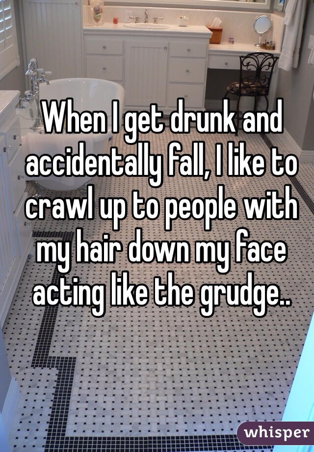 When I get drunk and accidentally fall, I like to crawl up to people with my hair down my face acting like the grudge..