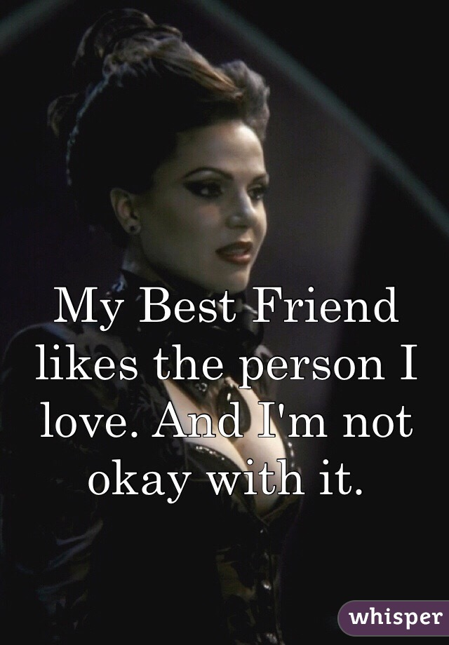 My Best Friend likes the person I love. And I'm not okay with it.
