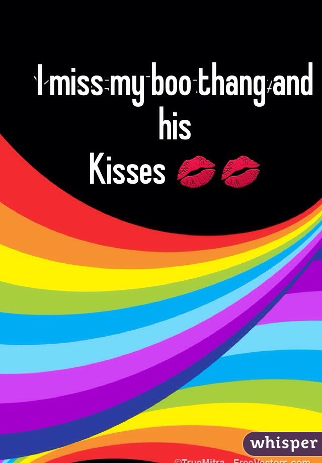 I miss my boo thang and his Kisses 💋💋